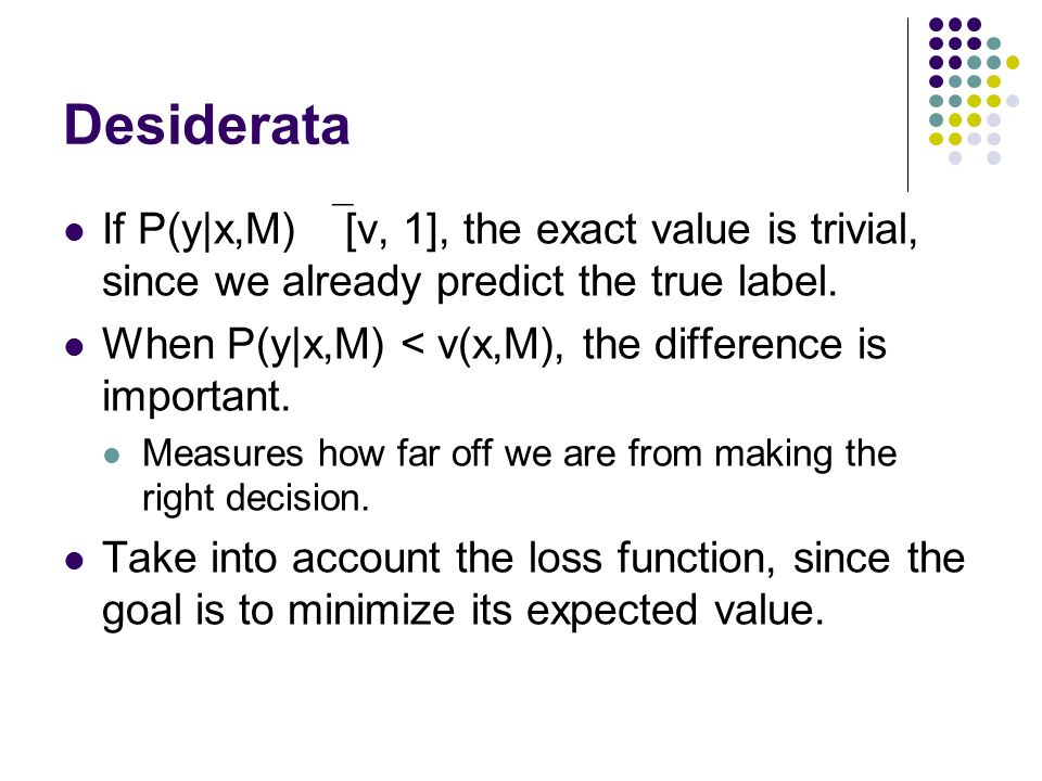 Desiderata If P(y|x,M)  [v, 1], the exact value is trivial, since we already predict the true label.